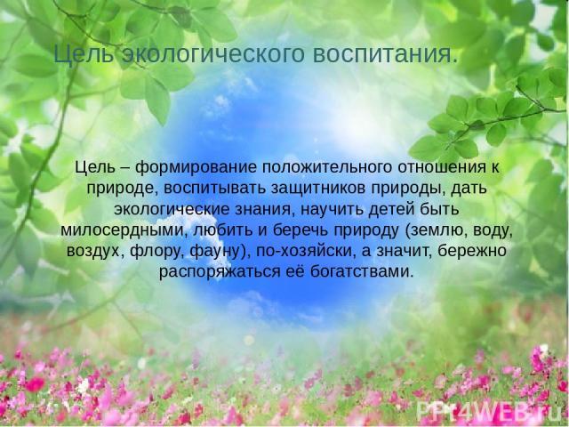 Цель экологического воспитания. Цель – формирование положительного отношения к природе, воспитывать защитников природы, дать экологические знания, научить детей быть милосердными, любить и беречь природу (землю, воду, воздух, флору, фауну), по-хозяй…