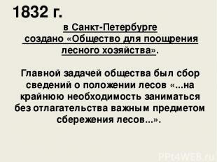 1832 г. в Санкт-Петербурге создано «Общество для поощрения лесного хозяйства». Г