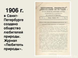 1906 г. в Санкт-Петербурге создано общество любителей природы. Журнал «Любитель