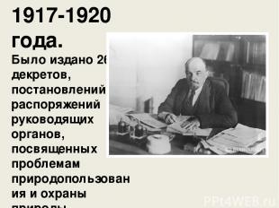 1917-1920 года. Было издано 268 декретов, постановлений, распоряжений руководящи