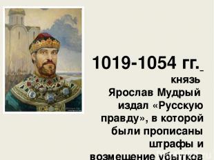 1019-1054 гг. князь Ярослав Мудрый издал «Русскую правду», в которой были пропи