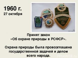 Принят закон «Об охране природы в РСФСР». Охрана природы была провозглашена госу