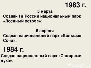 1983 г. 5 марта Создан I в России национальный парк «Лосиный остров»; 5 апреля С