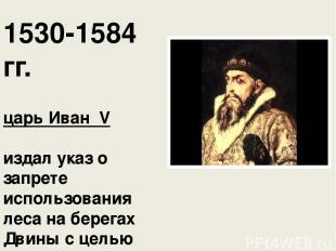 1530-1584 гг. царь Иван ΙV издал указ о запрете использования леса на берегах Д