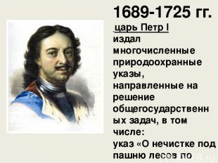 1689-1725 гг. царь ПетрI издал многочисленные природоохранные указы, направлен