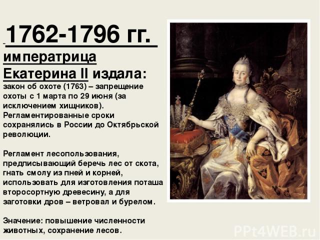 1762-1796 гг. императрица ЕкатеринаIIиздала: закон об охоте (1763) – запрещение охоты с 1 марта по 29 июня (за исключением хищников). Регламентированные сроки сохранялись в России до Октябрьской революции. Регламент лесопользования, предписывающий…