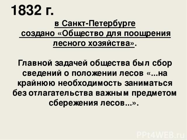 1832 г. в Санкт-Петербурге создано «Общество для поощрения лесного хозяйства». Главной задачей общества был сбор сведений о положении лесов «...на крайнюю необходимость заниматься без отлагательства важным предметом сбережения лесов...».