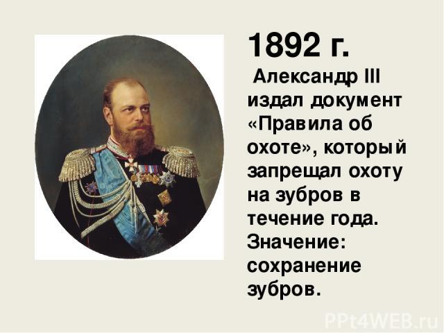 1892 г. Александр III издал документ «Правила об охоте», который запрещал охоту на зубров в течение года. Значение: сохранение зубров.