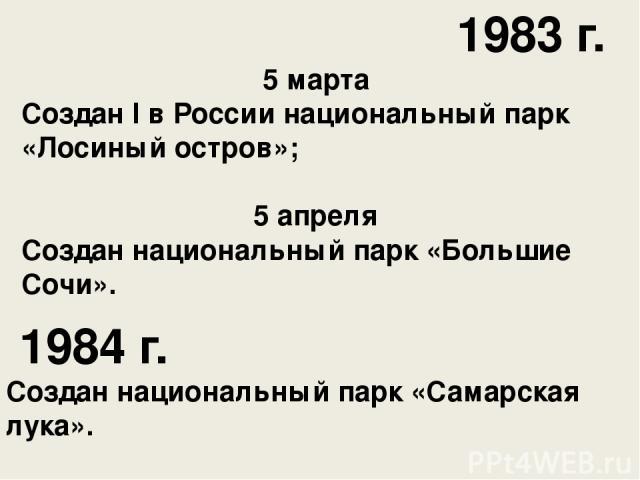 1983 г. 5 марта Создан I в России национальный парк «Лосиный остров»; 5 апреля Создан национальный парк «Большие Сочи». 1984 г. Создан национальный парк «Самарская лука».