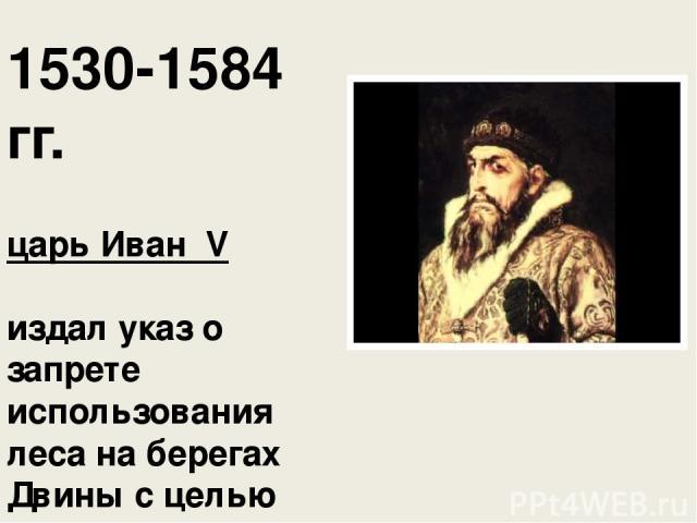 1530-1584 гг. царь Иван ΙV издал указ о запрете использования леса на берегах Двины с целью защиты от наводнений: «…того лесу не чистить и дров не сечи и лык не драть».
