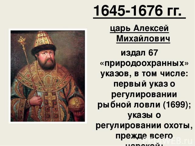 1645-1676 гг. царь Алексей Михайлович издал 67 «природоохранных» указов, в том числе: первый указ о регулировании рыбной ловли (1699); указы о регулировании охоты, прежде всего царской;