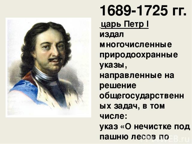 1689-1725 гг. царь ПетрI издал многочисленные природоохранные указы, направленные на решение общегосударственных задач, в том числе: указ «О нечистке под пашню лесов по рекам, по коим леса гонят в Москву, а чистить их в 30 верстах выше»