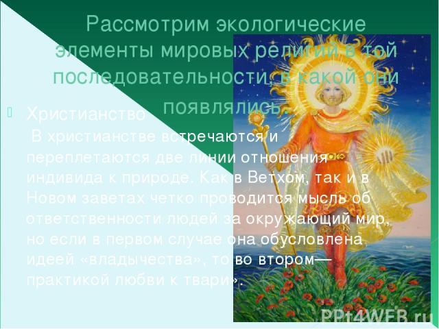 Рассмотрим экологические элементы мировых религий в той последовательности, в какой они появлялись. Христианство В христианстве встречаются и переплетаются две линии отношения индивида к природе. Как в Ветхом, так и в Новом заветах четко проводится …