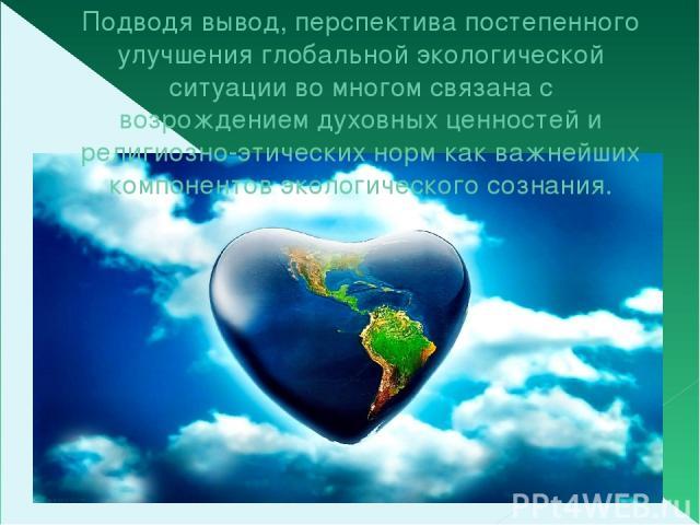Подводя вывод, перспектива постепенного улучшения глобальной экологической ситуации во многом связана с возрождением духовных ценностей и религиозно-этических норм как важнейших компонентов экологического сознания.