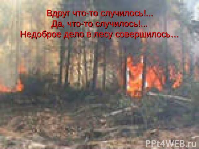 Вдруг что-то случилось!... Да, что-то случилось!... Недоброе дело в лесу совершилось…