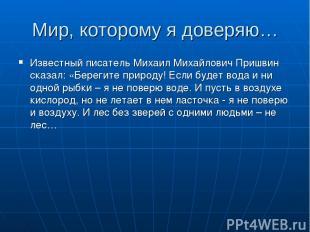 Мир, которому я доверяю… Известный писатель Михаил Михайлович Пришвин сказал: «Б