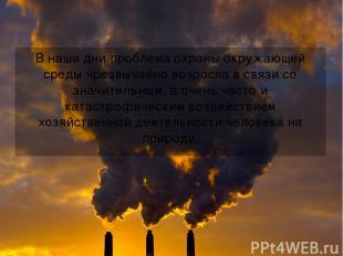 В наши дни проблема охраны окружающей среды чрезвычайно возросла в связи со знач