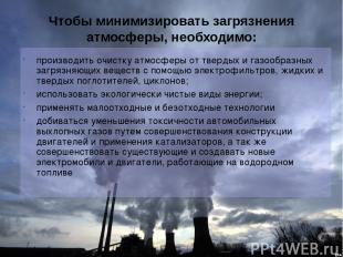 Чтобы минимизировать загрязнения атмосферы, необходимо: производить очистку атмо