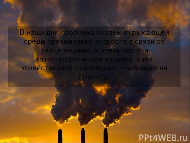 В наши дни проблема охраны окружающей среды чрезвычайно возросла в связи со значительным, а очень часто и катастрофическим воздействием хозяйственной деятельности человека на природу.