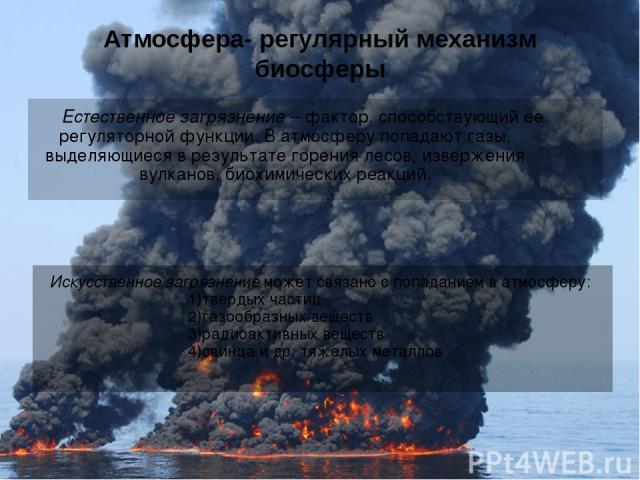Атмосфера- регулярный механизм биосферы Естественное загрязнение – фактор, способствующий ее регуляторной функции. В атмосферу попадают газы, выделяющиеся в результате горения лесов, извержения вулканов, биохимических реакций. Искусственное загрязне…