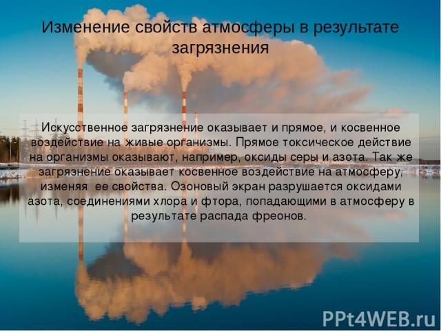 Изменение свойств атмосферы в результате загрязнения Искусственное загрязнение оказывает и прямое, и косвенное воздействие на живые организмы. Прямое токсическое действие на организмы оказывают, например, оксиды серы и азота. Так же загрязнение оказ…