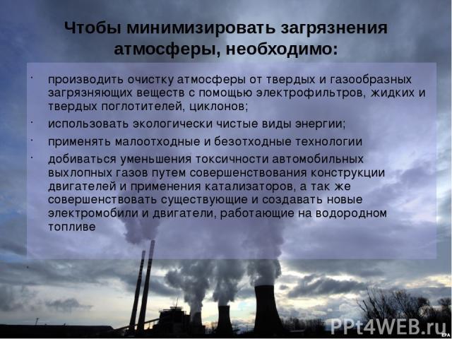 Чтобы минимизировать загрязнения атмосферы, необходимо: производить очистку атмосферы от твердых и газообразных загрязняющих веществ с помощью электрофильтров, жидких и твердых поглотителей, циклонов; использовать экологически чистые виды энергии; п…