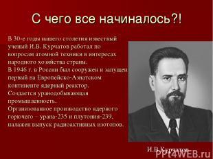 С чего все начиналось?! В 30-е годы нашего столетия известный ученый И.В. Курчат