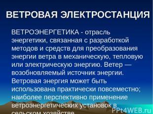 ВЕТРОВАЯ ЭЛЕКТРОСТАНЦИЯ ВЕТРОЭНЕРГЕТИКА - отрасль энергетики, связанная с разраб