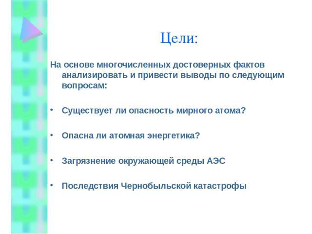 Цели: На основе многочисленных достоверных фактов анализировать и привести выводы по следующим вопросам: Существует ли опасность мирного атома? Опасна ли атомная энергетика? Загрязнение окружающей среды АЭС Последствия Чернобыльской катастрофы