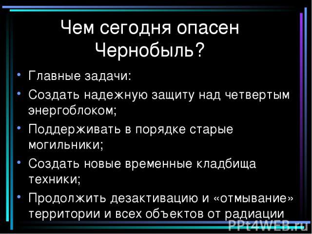 Чем сегодня опасен Чернобыль? Главные задачи: Создать надежную защиту над четвертым энергоблоком; Поддерживать в порядке старые могильники; Создать новые временные кладбища техники; Продолжить дезактивацию и «отмывание» территории и всех объектов от…