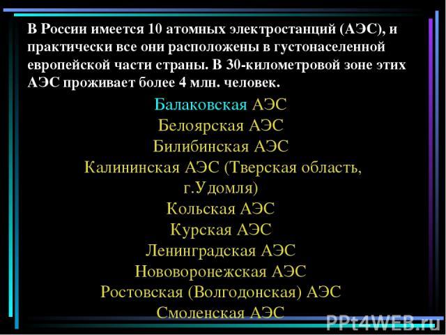 В России имеется 10 атомных электростанций (АЭС), и практически все они расположены в густонаселенной европейской части страны. В 30-километровой зоне этих АЭС проживает более 4 млн. человек. Балаковская АЭС Белоярская АЭС Билибинская АЭС Калининска…