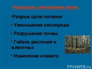 Результаты уничтожения лесов: Разрыв цепи питания Уменьшение кислорода Разрушени