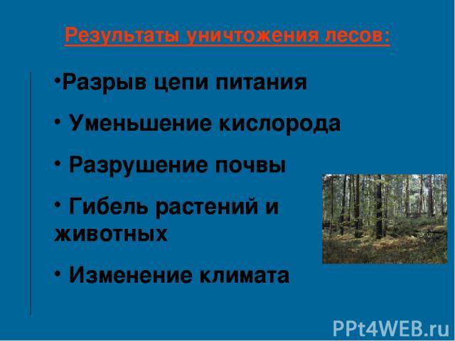Результаты уничтожения лесов: Разрыв цепи питания Уменьшение кислорода Разрушение почвы Гибель растений и животных Изменение климата