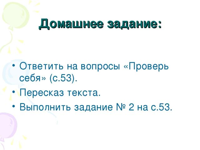Домашнее задание: Ответить на вопросы «Проверь себя» (с.53). Пересказ текста. Выполнить задание № 2 на с.53.