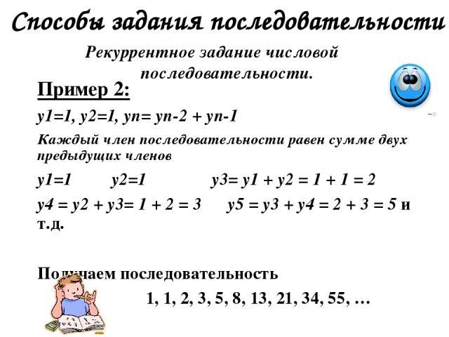 Способы задания последовательности Рекуррентное задание числовой последовательности. Пример 2: y1=1, y2=1, yn= yn-2 + yn-1 Каждый член последовательности равен сумме двух предыдущих членов y1=1 y2=1 y3= y1 + y2 = 1 + 1 = 2 y4 = y2 + y3= 1 + 2 = 3 y5…