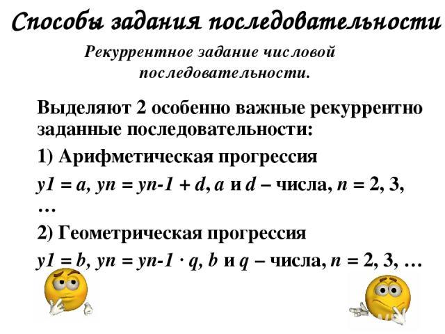 Способы задания последовательности Рекуррентное задание числовой последовательности. Выделяют 2 особенно важные рекуррентно заданные последовательности: 1) Арифметическая прогрессия у1 = а, уn = уn-1 + d, а и d – числа, n = 2, 3, … 2) Геометрическая…