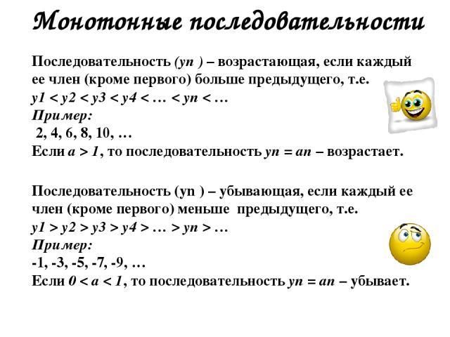 Монотонные последовательности Последовательность (уn ) – возрастающая, если каждый ее член (кроме первого) больше предыдущего, т.е. у1 < у2 < у3 < у4 < … < уn < … Пример: 2, 4, 6, 8, 10, … Если а > 1, то последовательность уn = аn – возрастает. Посл…