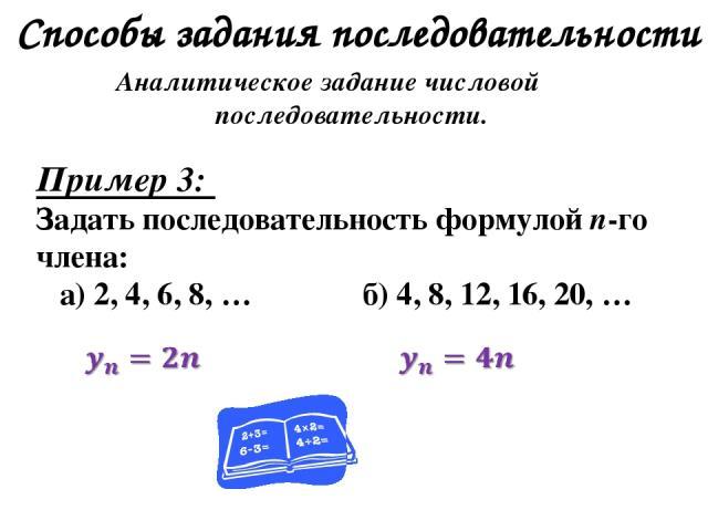 Способы задания последовательности Аналитическое задание числовой последовательности. Пример 3: Задать последовательность формулой n-го члена: а) 2, 4, 6, 8, … б) 4, 8, 12, 16, 20, …