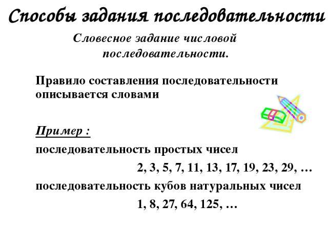Способы задания последовательности Словесное задание числовой последовательности. Правило составления последовательности описывается словами Пример : последовательность простых чисел 2, 3, 5, 7, 11, 13, 17, 19, 23, 29, … последовательность кубов нат…