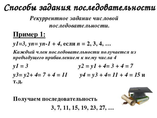 Способы задания последовательности Рекуррентное задание числовой последовательности. Пример 1: y1=3, yn= yn-1 + 4, если n = 2, 3, 4, … Каждый член последовательности получается из предыдущего прибавлением к нему числа 4 y1 = 3 y2 = y1 + 4= 3 + 4 = 7…