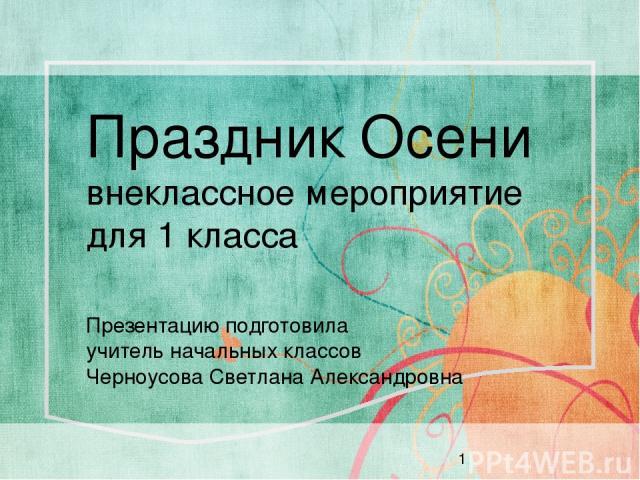 Праздник Осени внеклассное мероприятие для 1 класса Презентацию подготовила учитель начальных классов Черноусова Светлана Александровна