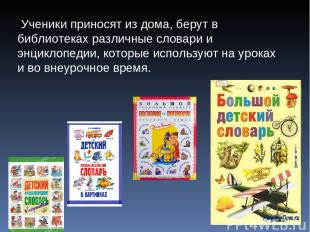 Ученики приносят из дома, берут в библиотеках различные словари и энциклопедии,