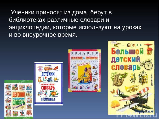 Ученики приносят из дома, берут в библиотеках различные словари и энциклопедии, которые используют на уроках и во внеурочное время.