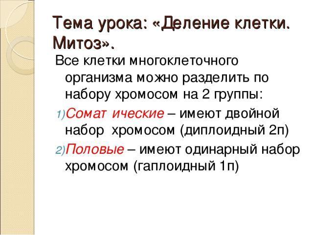 Тема урока: «Деление клетки. Митоз». Все клетки многоклеточного организма можно разделить по набору хромосом на 2 группы: Соматические – имеют двойной набор хромосом (диплоидный 2п) Половые – имеют одинарный набор хромосом (гаплоидный 1п)