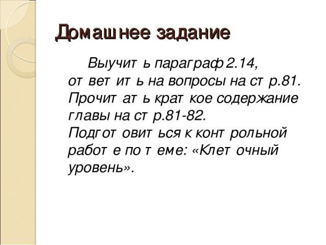 Домашнее задание Выучить параграф 2.14, ответить на вопросы на стр.81. Прочитать краткое содержание главы на стр.81-82. Подготовиться к контрольной работе по теме: «Клеточный уровень».