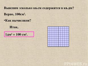Выясним :сколько кв.см содержится в кв.дм? Верно, 100см2. Как вычислили? Итак, 1
