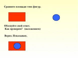 Сравните площади этих фигур. Обоснуйте свой ответ. Как проверим? (наложением) Ве