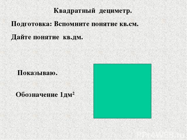 Квадратный дециметр. Подготовка: Вспомните понятие кв.см. Дайте понятие кв.дм. Показываю. Обозначение 1дм2