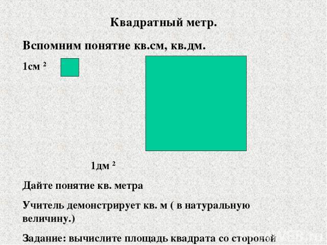 Квадратный метр. Вспомним понятие кв.см, кв.дм. 1см 2 1дм 2 Дайте понятие кв. метра Учитель демонстрирует кв. м ( в натуральную величину.) Задание: вычислите площадь квадрата со стороной I вариант- 6см II вариант- 9дм