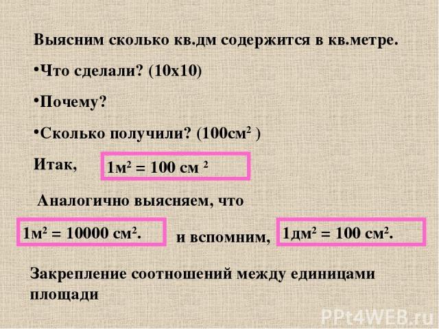 Выясним сколько кв.дм содержится в кв.метре. Что сделали? (10х10) Почему? Сколько получили? (100см2 ) Итак, 1м2 = 100 см 2 Аналогично выясняем, что 1м2 = 10000 см2. и вспомним, 1дм2 = 100 см2. Закрепление соотношений между единицами площади